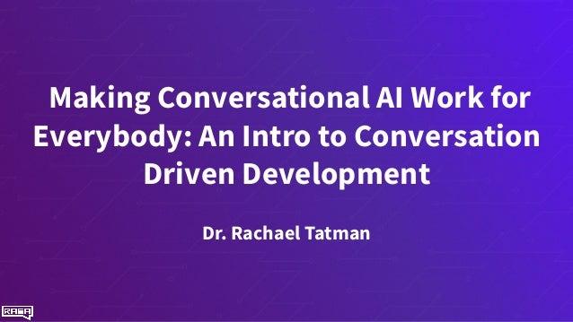 Making Conversational AI Work for Everybody: An Intro to Conversation Driven Development Dr. Rachael Tatman