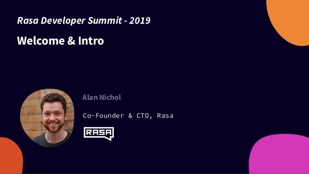 Welcome & Intro Alan Nichol Co-Founder & CTO, Rasa Rasa Developer Summit - 2019