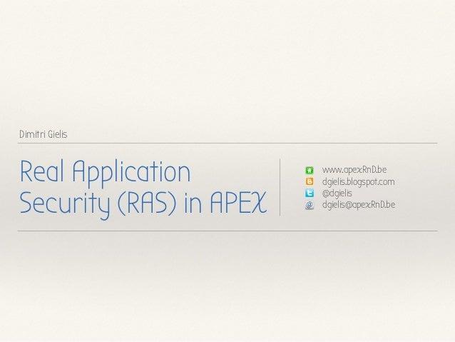 Dimitri Gielis Real Application Security (RAS) in APEX www.apexRnD.be dgielis.blogspot.com @dgielis dgielis@apexRnD.be
