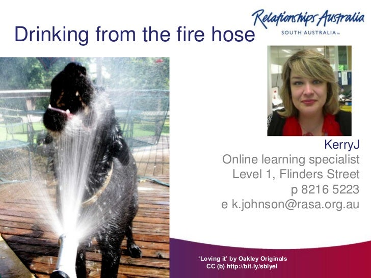 Drinking from the fire hose                                               KerryJ                            Online learnin...