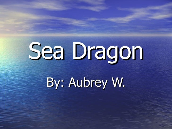 Sea Dragon By: Aubrey W.