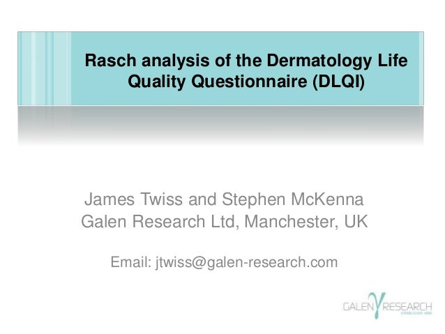 Rasch analysis of the Dermatology Life  Quality Questionnaire (DLQI)  James Twiss and Stephen McKenna  Galen Research Ltd,...