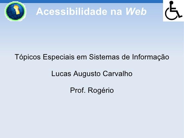 Acessibilidade na Web    Tópicos Especiais em Sistemas de Informação            Lucas Augusto Carvalho                 Pro...