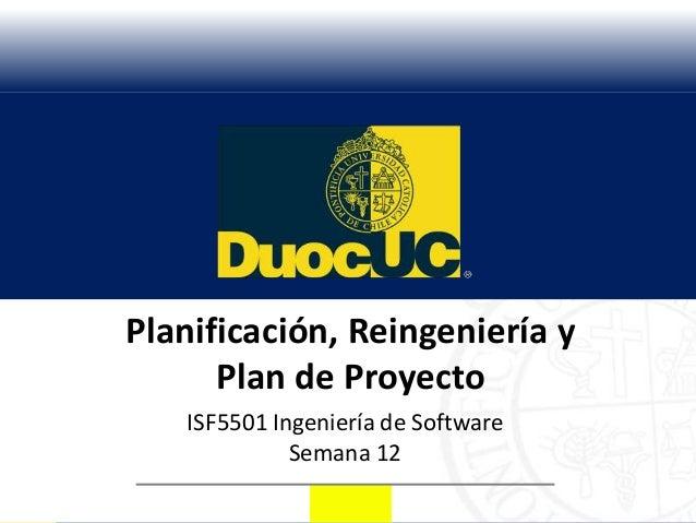 Planificación, Reingeniería y      Plan de Proyecto   ISF5501 Ingeniería de Software             Semana 12