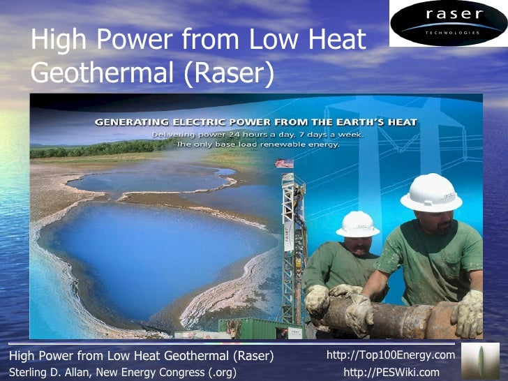 High Power from Low Heat Geothermal (Raser) http://PESWiki.com Sterling D. Allan, New Energy Congress (.org) High Power fr...
