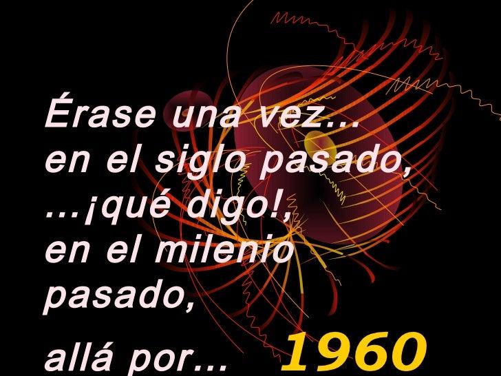 Érase una vez…en el siglo pasado,…¡qué digo!,en el mileniopasado,allá por…   1960