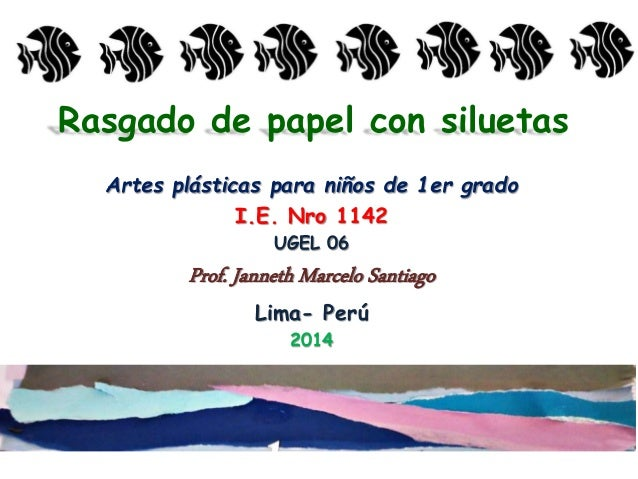 Rasgado de papel con siluetas Artes plásticas para niños de 1er grado I.E. Nro 1142 UGEL 06 Prof. Janneth Marcelo Santiago...