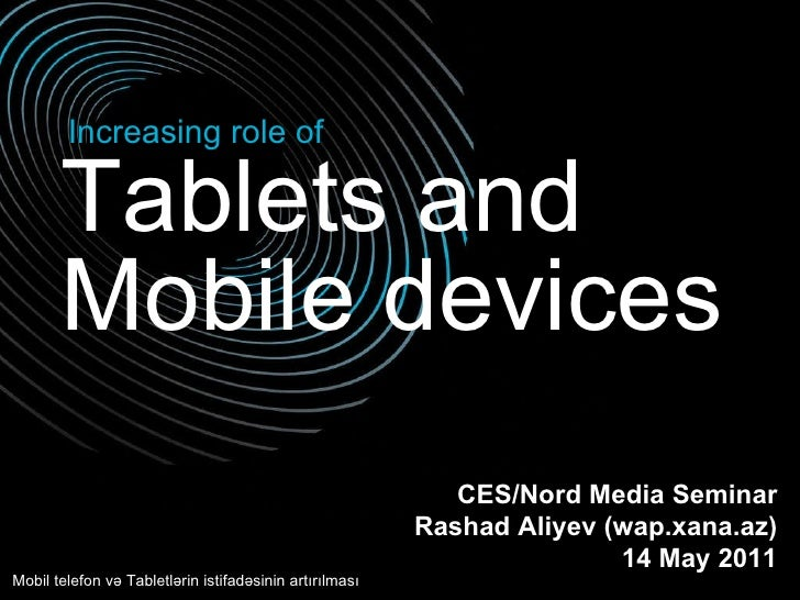 Tablets and  Increasing role of Mobile devices CES/Nord Media Seminar Rashad Aliyev (wap.xana.az) 1 4  May 2011 Mobil tele...