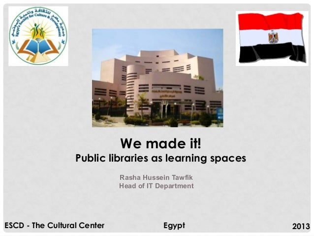 We made it!  Public libraries as learning spaces Rasha Hussein Tawfik Head of IT Department  ESCD - The Cultural Center  E...