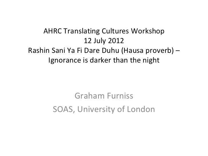 AHRC Translating Cultures Workshop                  12 July 2012Rashin Sani Ya Fi Dare Duhu (Hausa proverb) –      Ignoran...