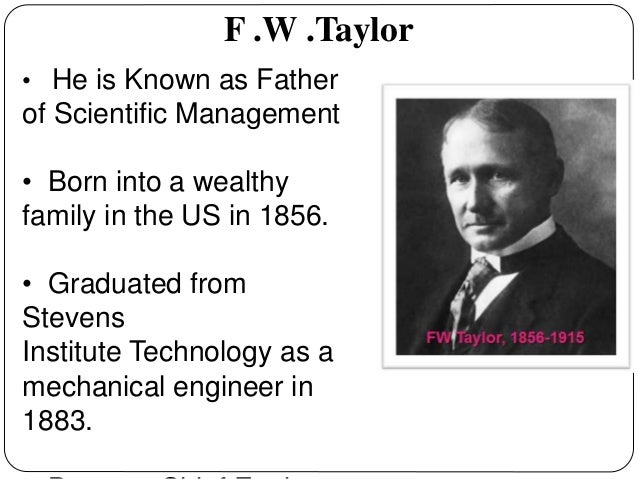 "frederick winslow taylor the father of scientific management Frederick winslow taylor is known as the father of scientific management, which also came to be known as ""taylorism"" taylor believed that it was the role and responsibility of manufacturing plant managers to determine the best way for the worker to do a job, and to provide the proper tools and training."