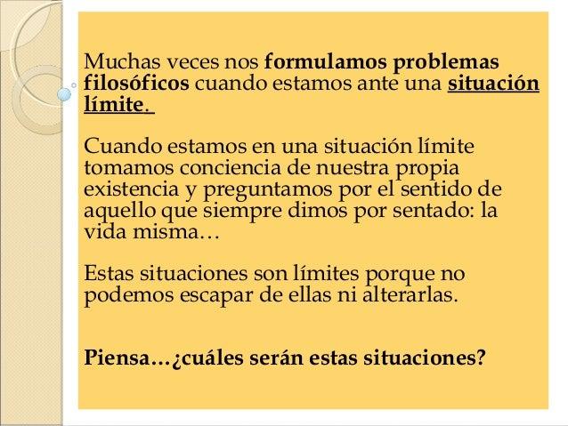 Muchas veces nos formulamos problemasfilosóficos cuando estamos ante una situaciónlímite.Cuando estamos en una situación l...