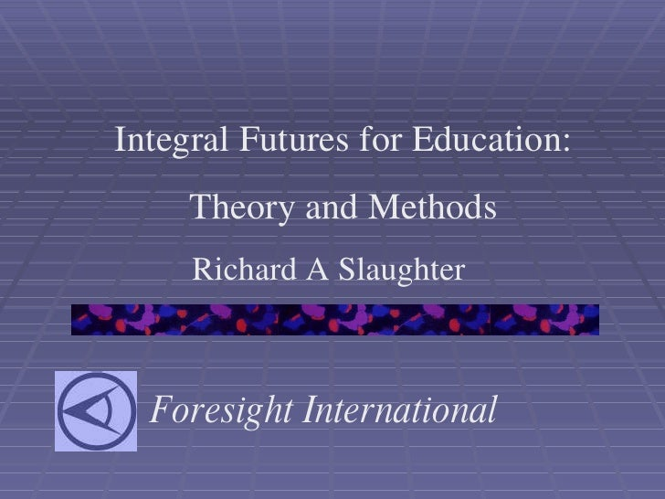 Foresight International Integral Futures for Education: Theory and Methods Richard A Slaughter