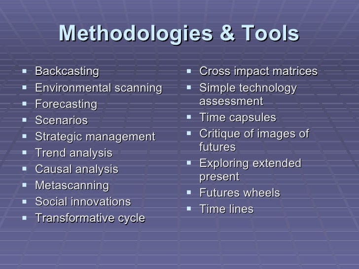 Methodologies & Tools <ul><li>Backcasting </li></ul><ul><li>Environmental scanning </li></ul><ul><li>Forecasting </li></ul...