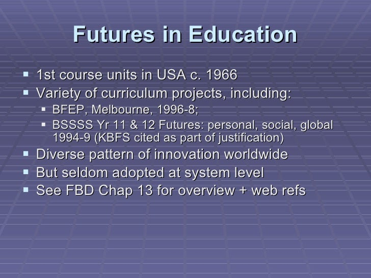 Futures in Education <ul><li>1st course units in USA c. 1966 </li></ul><ul><li>Variety of curriculum projects, including: ...