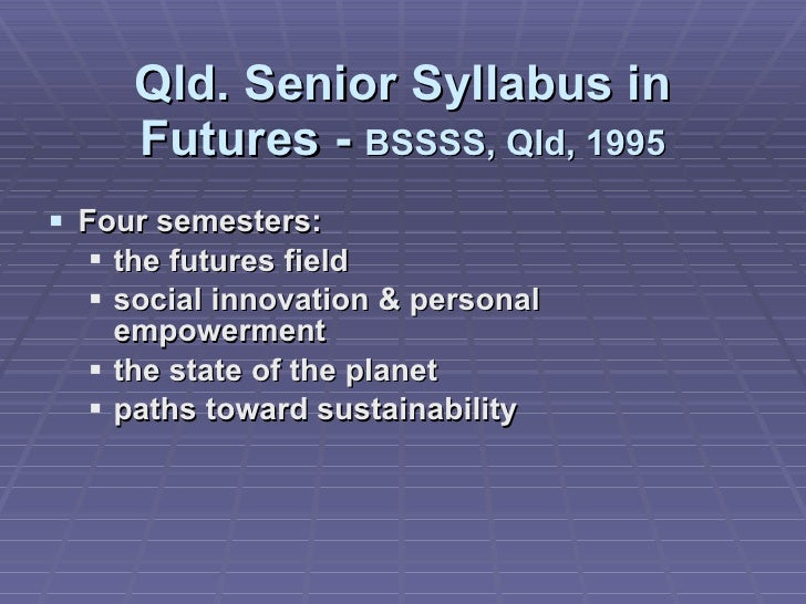 Qld. Senior Syllabus in Futures -  BSSSS, Qld, 1995 <ul><li>Four semesters: </li></ul><ul><ul><li>the futures field </li><...