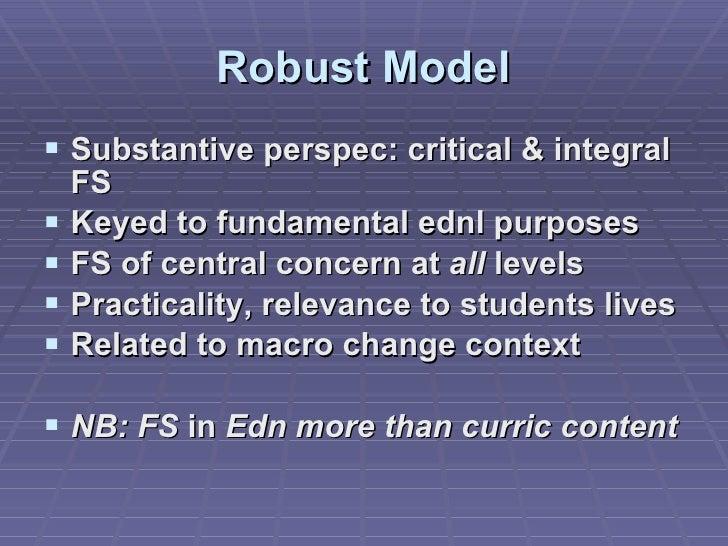 Robust Model <ul><li>Substantive perspec: critical & integral FS </li></ul><ul><li>Keyed to fundamental ednl purposes </li...