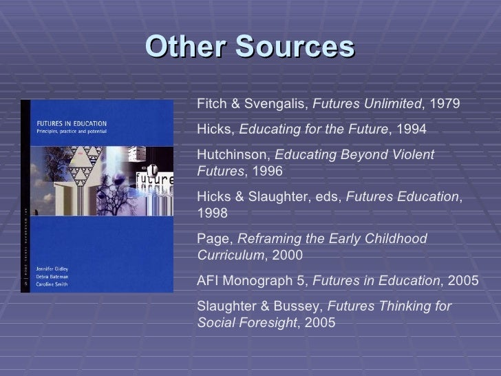 Other Sources Fitch & Svengalis,  Futures Unlimited , 1979 Hicks,  Educating for the Future , 1994 Hutchinson,  Educating ...