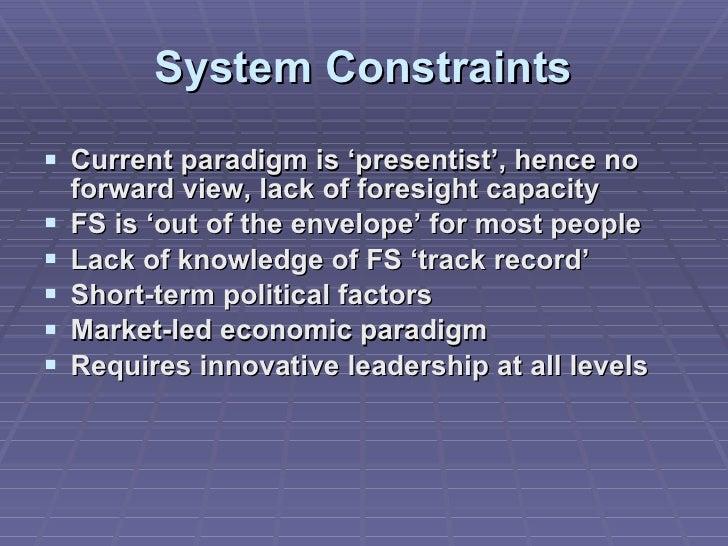 System Constraints <ul><li>Current paradigm is 'presentist', hence no forward view, lack of foresight capacity </li></ul><...