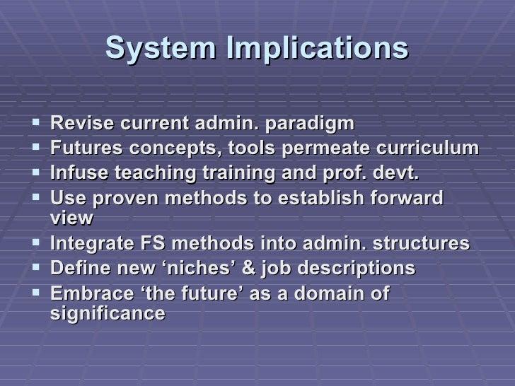 System Implications <ul><li>Revise current admin. paradigm </li></ul><ul><li>Futures concepts, tools permeate curriculum <...