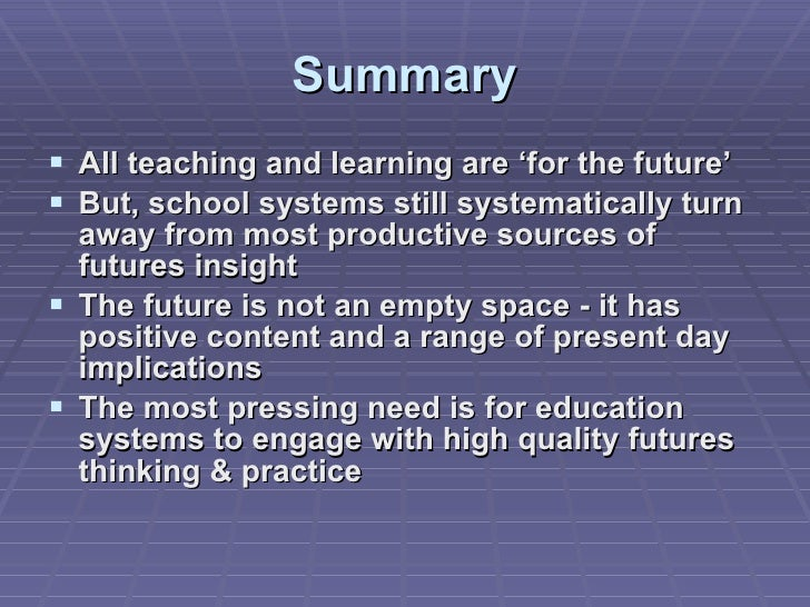 Summary <ul><li>All teaching and learning are 'for the future' </li></ul><ul><li>But, school systems still systematically ...