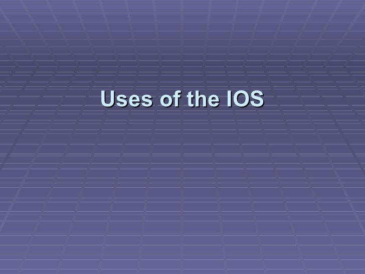 Uses of the IOS