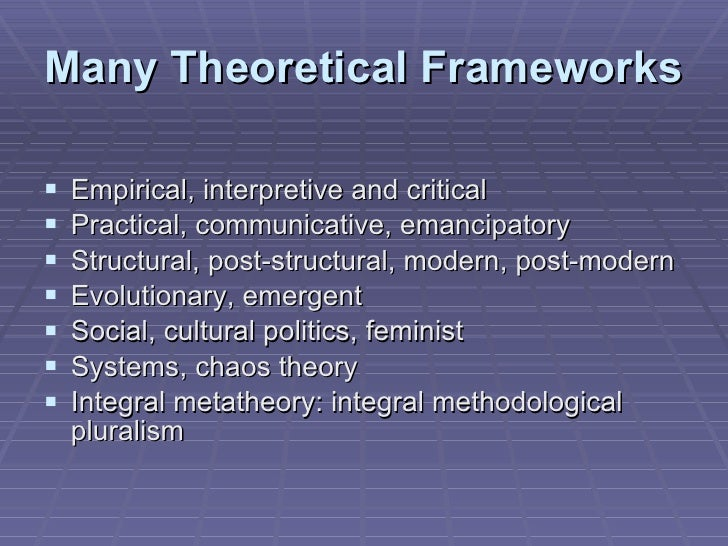 Many Theoretical Frameworks <ul><li>Empirical, interpretive and critical </li></ul><ul><li>Practical, communicative, emanc...