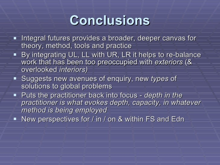 Conclusions <ul><li>Integral futures provides a broader, deeper canvas for theory, method, tools and practice </li></ul><u...
