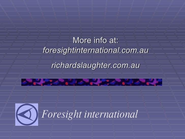 Foresight international More info at:  foresightinternational.com.au richardslaughter.com.au