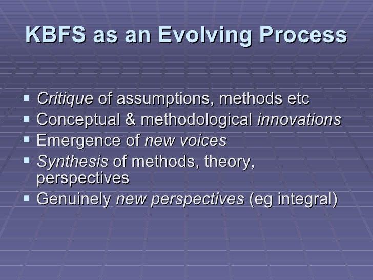 KBFS as an Evolving Process <ul><li>Critique  of assumptions, methods etc </li></ul><ul><li>Conceptual & methodological  i...