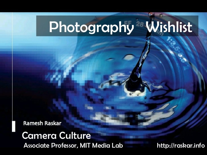 Camera Culture Ramesh  Raskar Camera Culture Associate Professor, MIT Media Lab Photography  Wish List  http://raskar.info