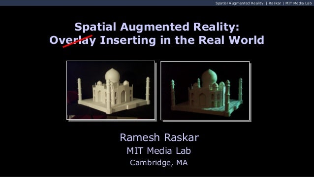 Spatial Augmented Reality | Raskar | MIT Media Lab Ramesh Raskar MIT Media Lab Cambridge, MA Spatial Augmented Reality: Ov...