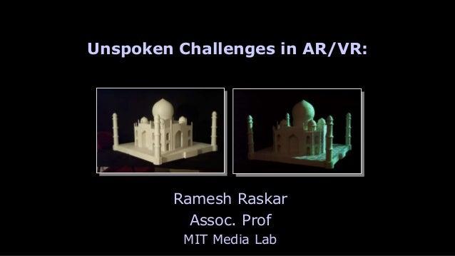 Raskar | MIT Media Lab Ramesh Raskar Assoc. Prof MIT Media Lab Unspoken Challenges in AR/VR: