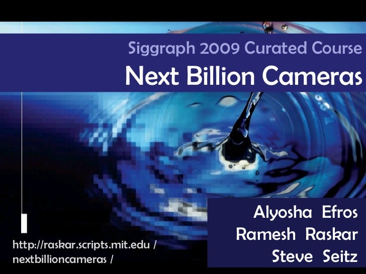 Camera Culture Ramesh  Raskar Alyosha  Efros  Ramesh  Raskar  Steve  Seitz  Siggraph 2009 Curated Course Next Billion Came...