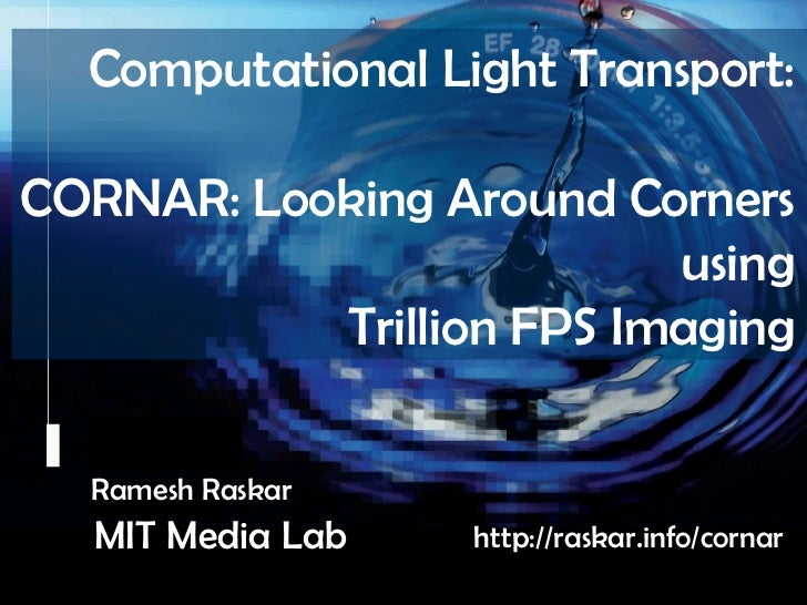 Raskar, Camera Culture, MIT Media Lab           Computational Light Transport: CORNAR: Looking Around Corners       Camera...
