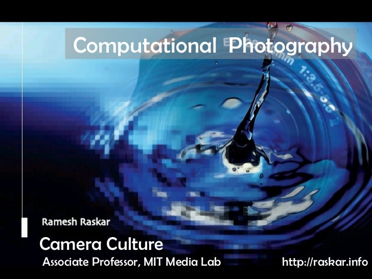 Camera Culture Ramesh  Raskar Camera Culture Associate Professor, MIT Media Lab Computational  Photography http://raskar.i...