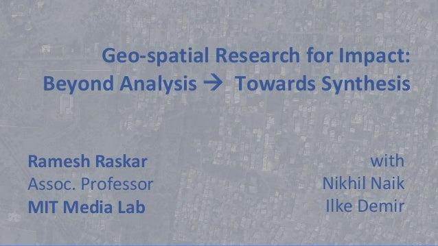 Geo-spatial Research for Impact: Beyond Analysis  Towards Synthesis Ramesh Raskar Assoc. Professor MIT Media Lab with Nik...