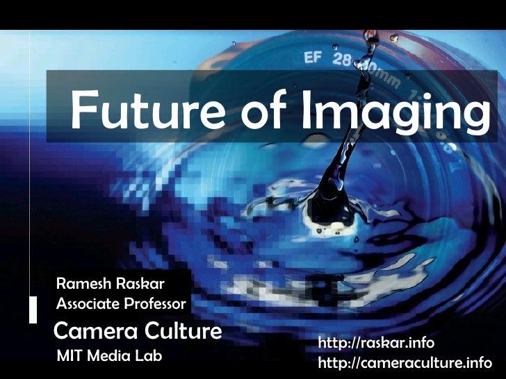 Camera Culture Ramesh  Raskar Camera Culture MIT Media Lab http://raskar.info http://cameraculture.info Ramesh Raskar Asso...