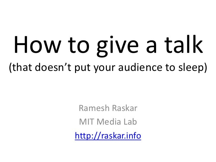 How to give a talk(that doesn't put your audience to sleep)              Ramesh Raskar              MIT Media Lab         ...