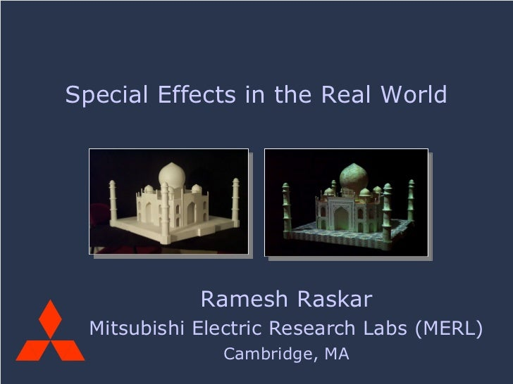Ramesh Raskar Mitsubishi Electric Research Labs (MERL) Cambridge, MA Special Effects in the Real World