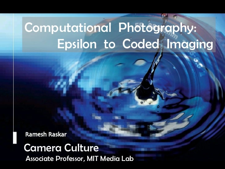 Camera Culture Ramesh  Raskar Camera Culture Associate Professor, MIT Media Lab Computational  Photography: Epsilon  to  C...