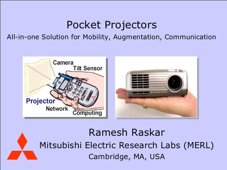 Ramesh Raskar Mitsubishi Electric Research Labs (MERL) Cambridge, MA, USA Pocket Projectors All-in-one Solution for Mobili...