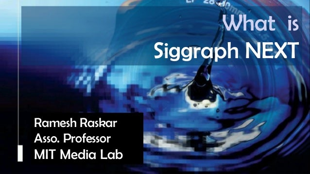 Raskar, Camera Culture, MIT Media Lab Camera Culture Ramesh Raskar Ramesh Raskar Asso. Professor MIT Media Lab What is Sig...