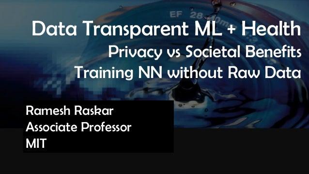 Raskar, Camera Culture, MIT Media Lab Camera Culture Ramesh Raskar Data Transparent ML + Health Privacy vs Societal Benefi...