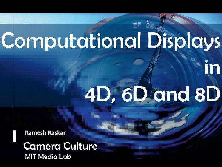 Camera Culture Ramesh  Raskar Camera Culture MIT Media Lab Computational Displays  in  4D, 6D and 8D