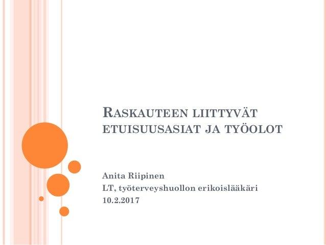 RASKAUTEEN LIITTYVÄT ETUISUUSASIAT JA TYÖOLOT Anita Riipinen LT, työterveyshuollon erikoislääkäri 10.2.2017