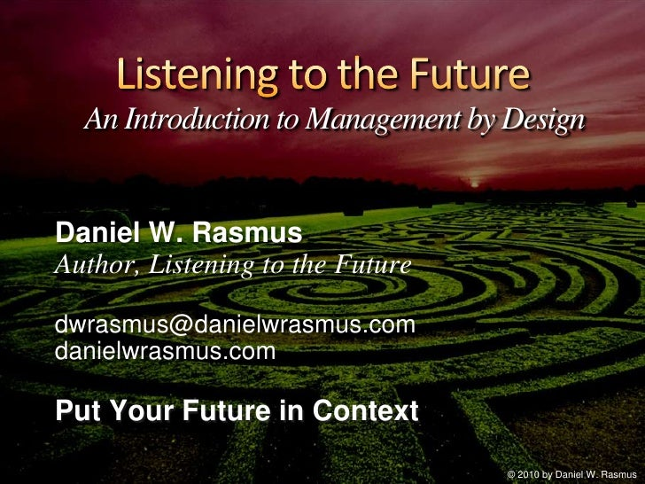 Listening to the FutureAn Introduction to Management by Design<br />Daniel W. Rasmus<br />Author, Listening to the Future<...