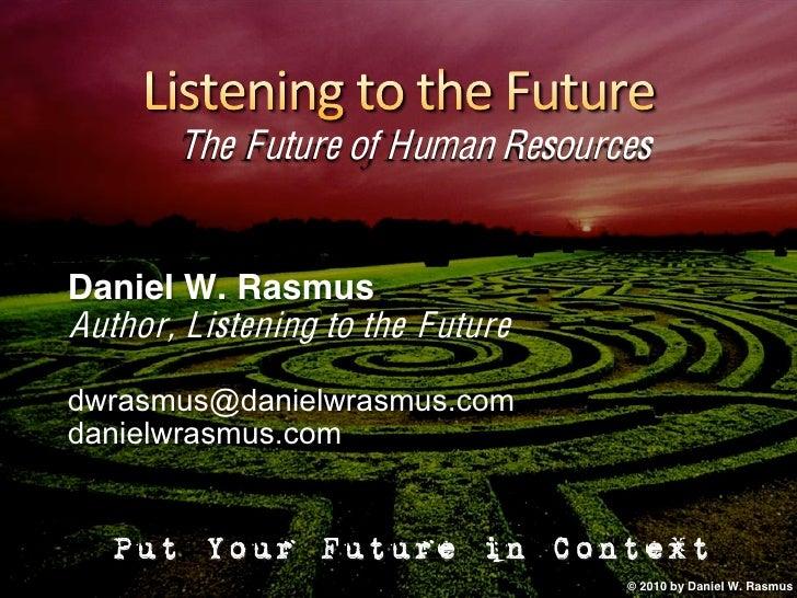 The Future of Human Resources   Daniel W. Rasmus Author, Listening to the Future dwrasmus@danielwrasmus.com danielwrasmus....