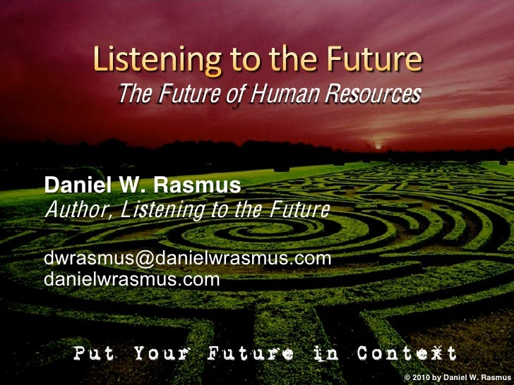 The Future of Human Resources   Daniel W. Rasmus Author, Listening to the Future dwrasmus@danielwrasmus.com danielwrasmus....