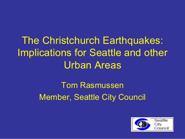The Christchurch Earthquakes:Implications for Seattle and other           Urban Areas        Tom Rasmussen    Member, Seat...